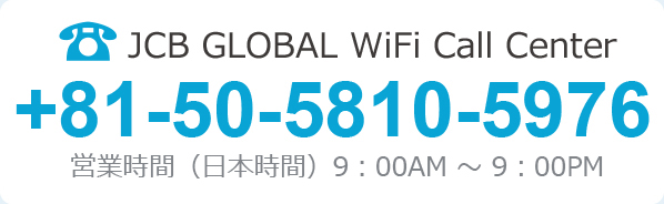 JCB GLOBAL WiFi Call Center +81-50-5810-5976 営業時間(日本時間)9:00AM ~ 9:00PM